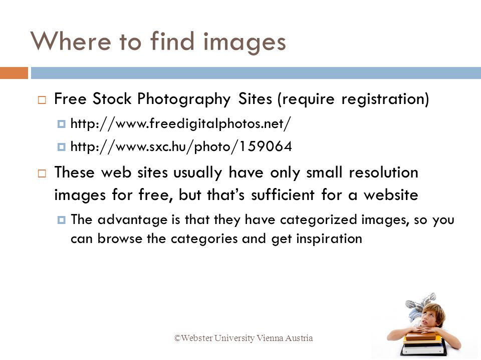 Free Stock Photography Sites (require registration) http://www.freedigitalphotos.net/ http://www.sxc.hu/photo/159064 These web sites usually have only small resolution images for free, but thats sufficient for a website The advantage is that they have categorized images, so you can browse the categories and get inspiration ©Webster University Vienna Austria Where to find images