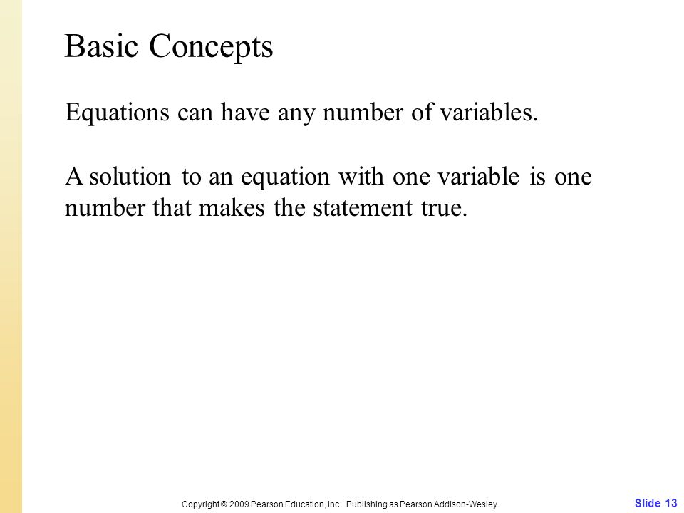 Slide 13 Copyright © 2009 Pearson Education, Inc. Publishing as Pearson Addison-Wesley Basic Concepts Equations can have any number of variables. A so