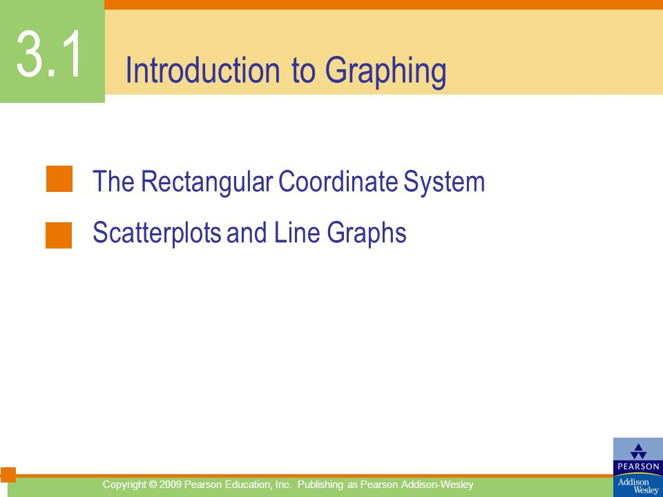 Copyright © 2009 Pearson Education, Inc. Publishing as Pearson Addison-Wesley Introduction to Graphing The Rectangular Coordinate System Scatterplots