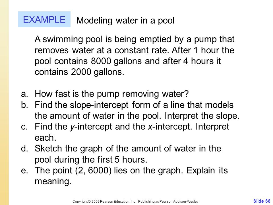 Slide 66 Copyright © 2009 Pearson Education, Inc. Publishing as Pearson Addison-Wesley EXAMPLE Modeling water in a pool A swimming pool is being empti