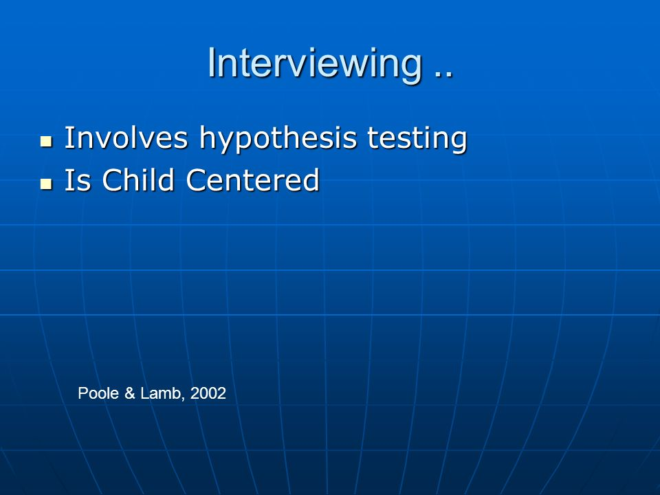 Interviewing.. Involves hypothesis testing Involves hypothesis testing Is Child Centered Is Child Centered Poole & Lamb, 2002