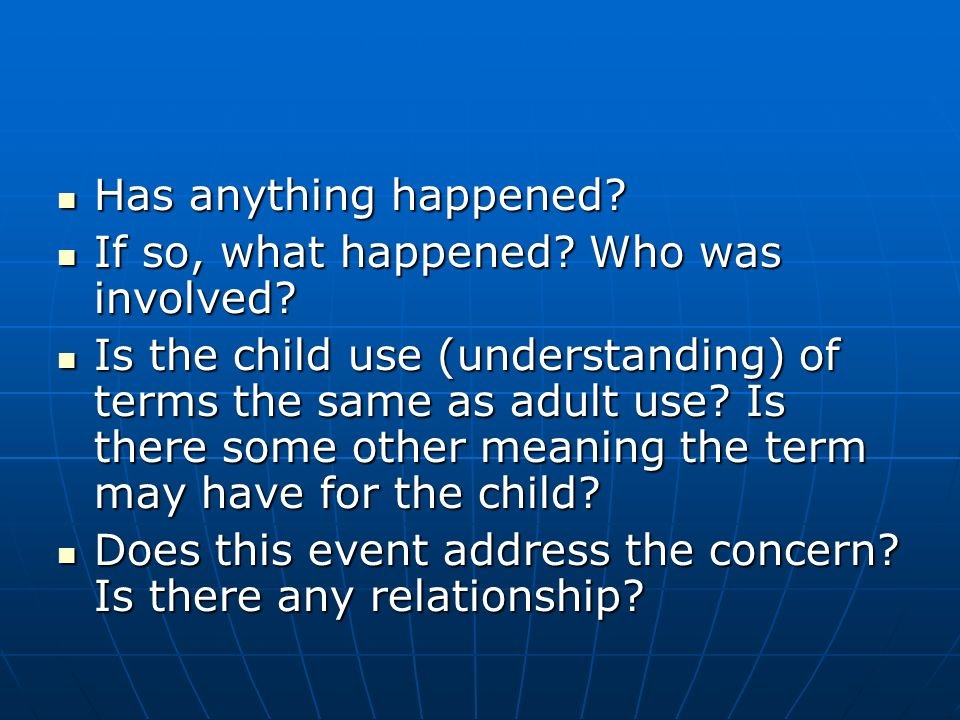 Has anything happened? Has anything happened? If so, what happened? Who was involved? If so, what happened? Who was involved? Is the child use (unders