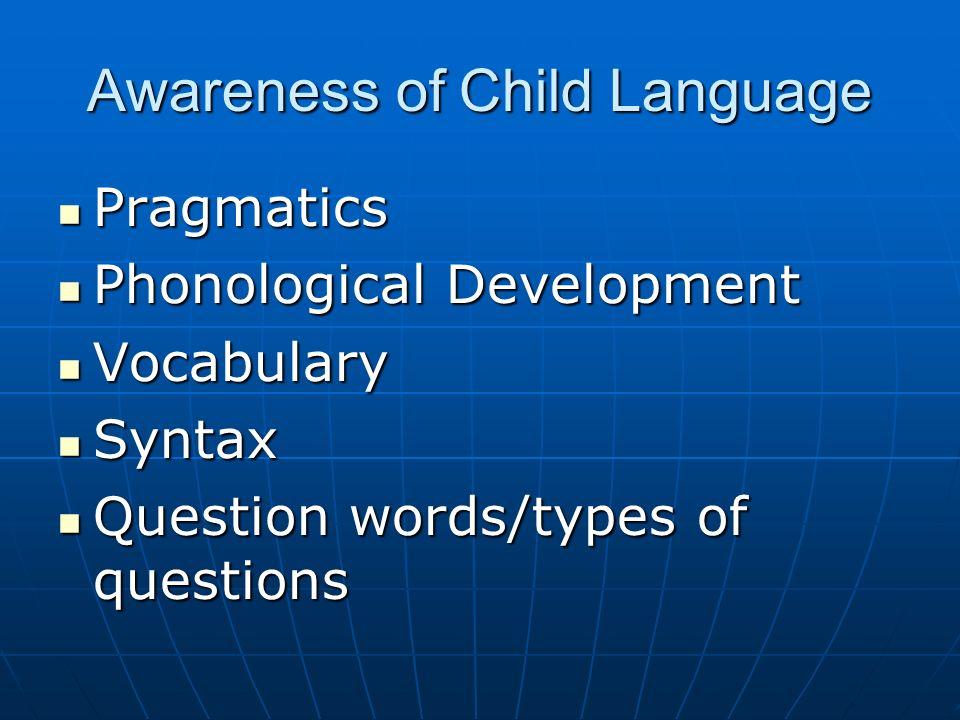 Awareness of Child Language Pragmatics Pragmatics Phonological Development Phonological Development Vocabulary Vocabulary Syntax Syntax Question words/types of questions Question words/types of questions