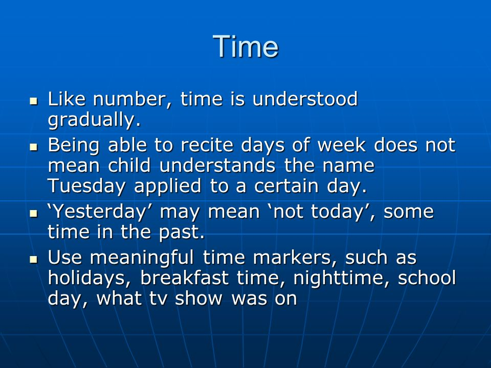 Time Like number, time is understood gradually. Like number, time is understood gradually. Being able to recite days of week does not mean child under