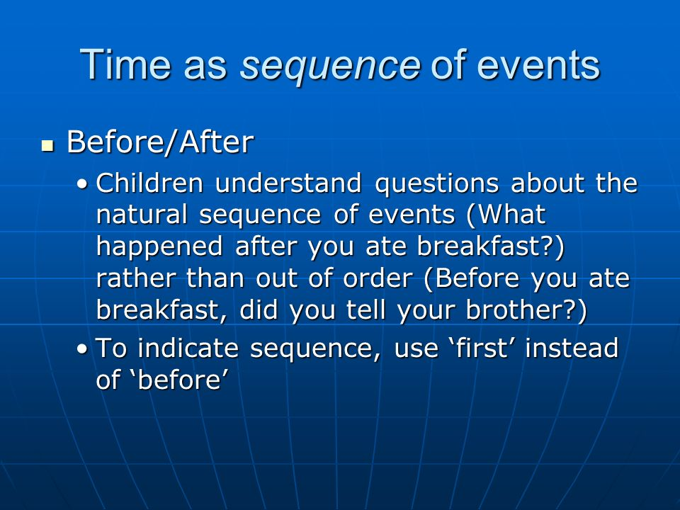 Time as sequence of events Before/After Before/After Children understand questions about the natural sequence of events (What happened after you ate breakfast ) rather than out of order (Before you ate breakfast, did you tell your brother )Children understand questions about the natural sequence of events (What happened after you ate breakfast ) rather than out of order (Before you ate breakfast, did you tell your brother ) To indicate sequence, use first instead of beforeTo indicate sequence, use first instead of before