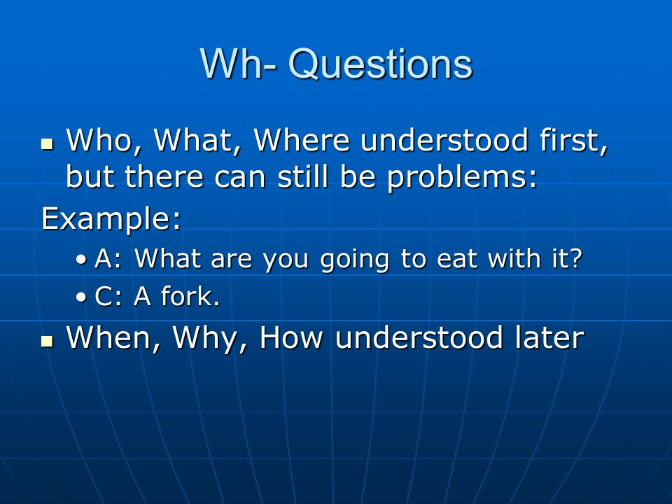 Wh- Questions Who, What, Where understood first, but there can still be problems: Who, What, Where understood first, but there can still be problems:E