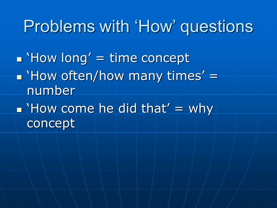 Problems with How questions How long = time concept How long = time concept How often/how many times = number How often/how many times = number How come he did that = why concept How come he did that = why concept