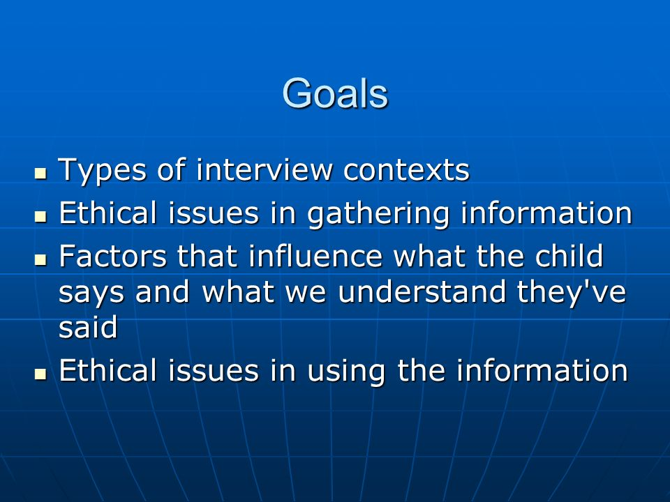 Goals Types of interview contexts Types of interview contexts Ethical issues in gathering information Ethical issues in gathering information Factors that influence what the child says and what we understand they ve said Factors that influence what the child says and what we understand they ve said Ethical issues in using the information Ethical issues in using the information