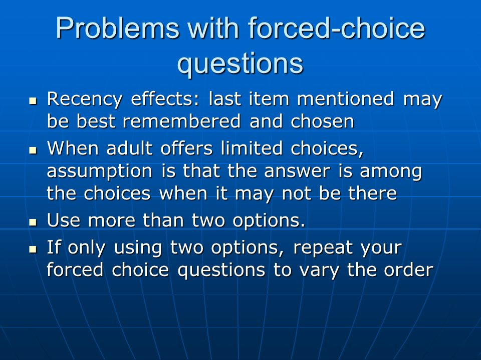 Problems with forced-choice questions Recency effects: last item mentioned may be best remembered and chosen Recency effects: last item mentioned may