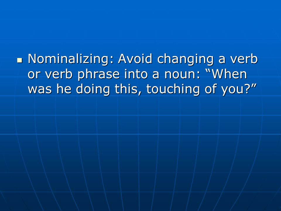 Nominalizing: Avoid changing a verb or verb phrase into a noun: When was he doing this, touching of you.