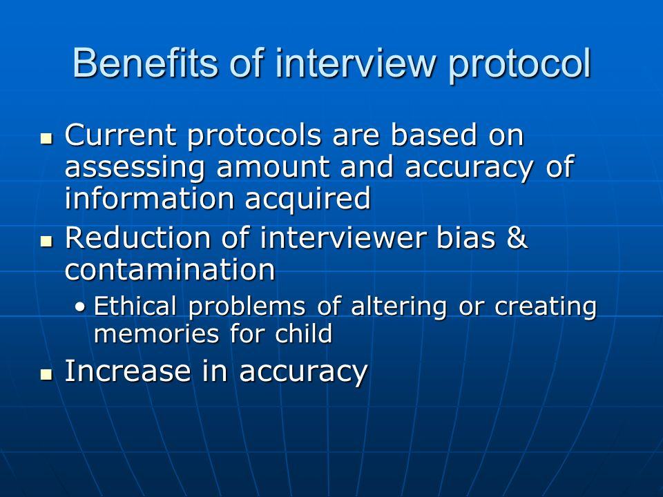 Benefits of interview protocol Current protocols are based on assessing amount and accuracy of information acquired Current protocols are based on assessing amount and accuracy of information acquired Reduction of interviewer bias & contamination Reduction of interviewer bias & contamination Ethical problems of altering or creating memories for childEthical problems of altering or creating memories for child Increase in accuracy Increase in accuracy