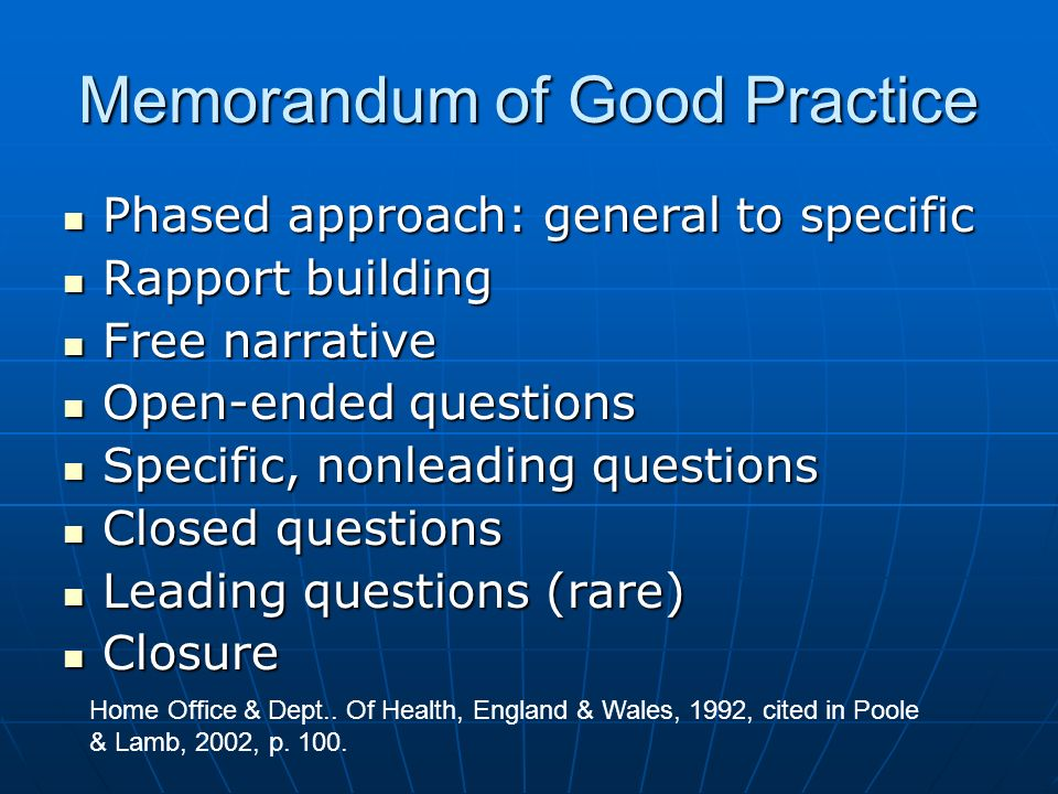 Memorandum of Good Practice Phased approach: general to specific Phased approach: general to specific Rapport building Rapport building Free narrative Free narrative Open-ended questions Open-ended questions Specific, nonleading questions Specific, nonleading questions Closed questions Closed questions Leading questions (rare) Leading questions (rare) Closure Closure Home Office & Dept..