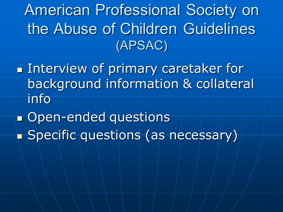 American Professional Society on the Abuse of Children Guidelines (APSAC) Interview of primary caretaker for background information & collateral info Interview of primary caretaker for background information & collateral info Open-ended questions Open-ended questions Specific questions (as necessary) Specific questions (as necessary)