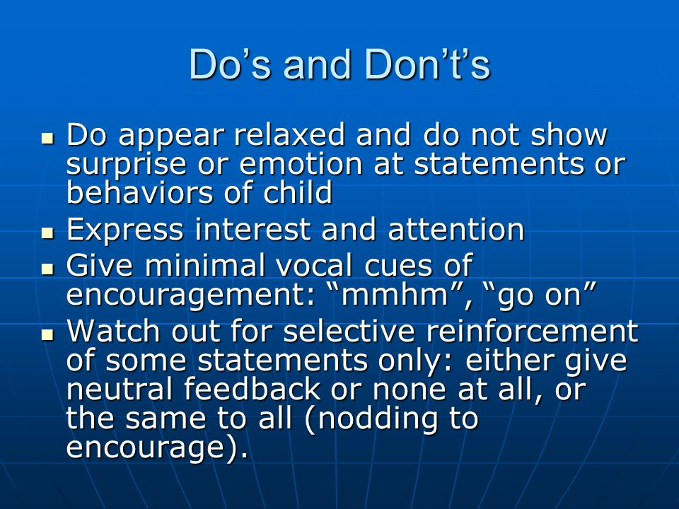 Dos and Donts Do appear relaxed and do not show surprise or emotion at statements or behaviors of child Do appear relaxed and do not show surprise or