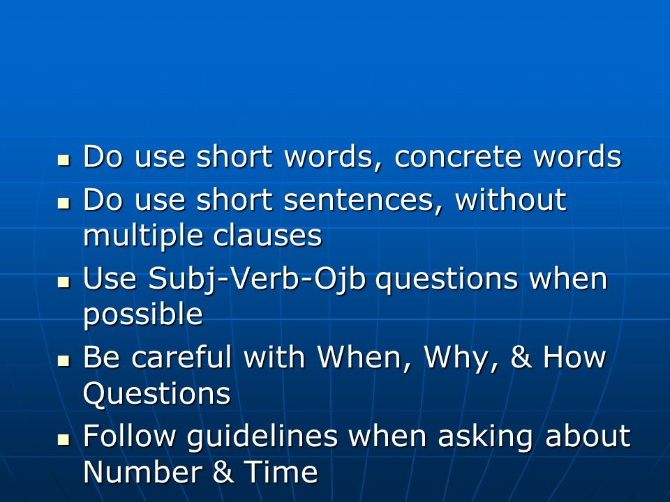 Do use short words, concrete words Do use short words, concrete words Do use short sentences, without multiple clauses Do use short sentences, without multiple clauses Use Subj-Verb-Ojb questions when possible Use Subj-Verb-Ojb questions when possible Be careful with When, Why, & How Questions Be careful with When, Why, & How Questions Follow guidelines when asking about Number & Time Follow guidelines when asking about Number & Time