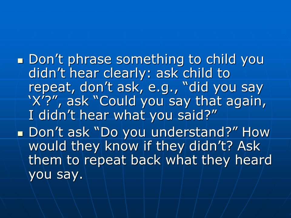 Dont phrase something to child you didnt hear clearly: ask child to repeat, dont ask, e.g., did you say X , ask Could you say that again, I didnt hear what you said.