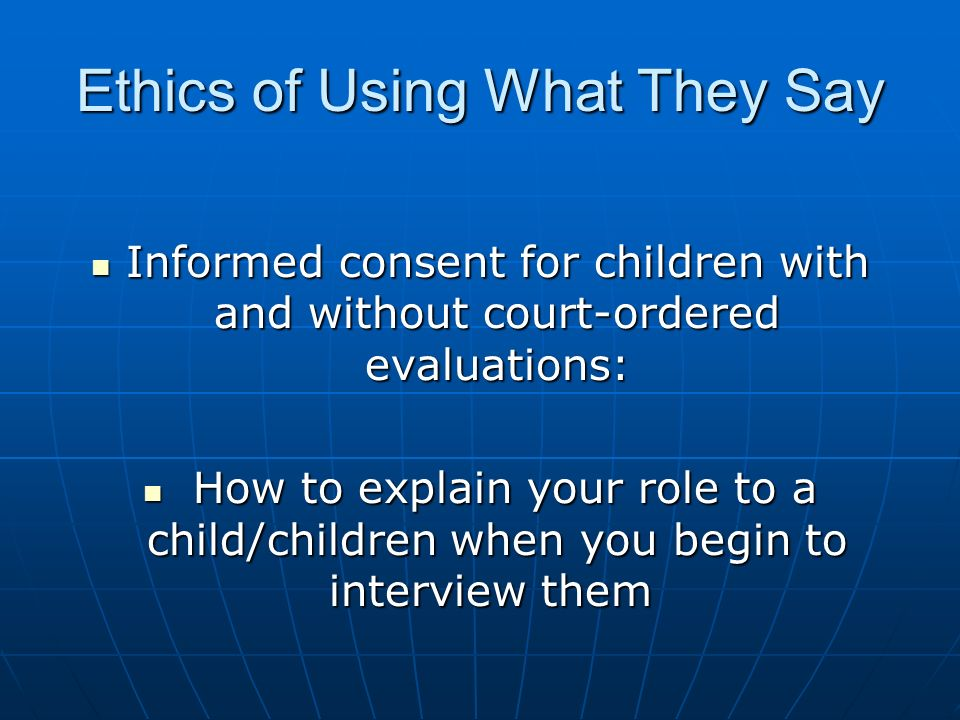 Ethics of Using What They Say Informed consent for children with and without court-ordered evaluations: Informed consent for children with and without court-ordered evaluations: How to explain your role to a child/children when you begin to interview them How to explain your role to a child/children when you begin to interview them