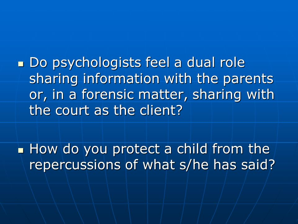 Do psychologists feel a dual role sharing information with the parents or, in a forensic matter, sharing with the court as the client.