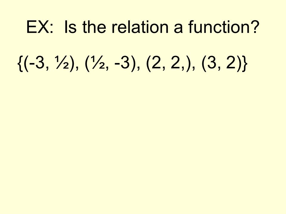 EX: Is the relation a function? {(-3, ½), (½, -3), (2, 2,), (3, 2)}