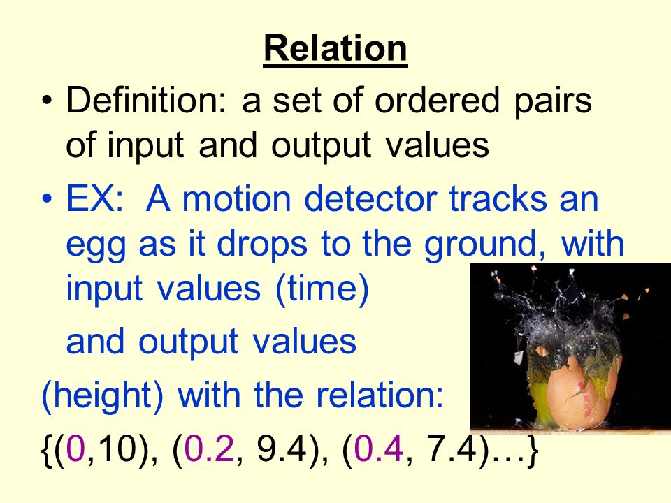 Relation Definition: a set of ordered pairs of input and output values EX: A motion detector tracks an egg as it drops to the ground, with input value