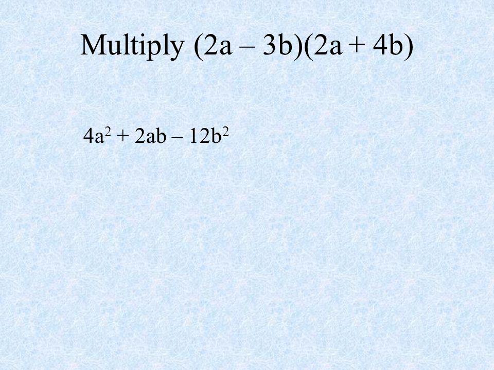 Multiply (2a – 3b)(2a + 4b) 4a 2 + 2ab – 12b 2