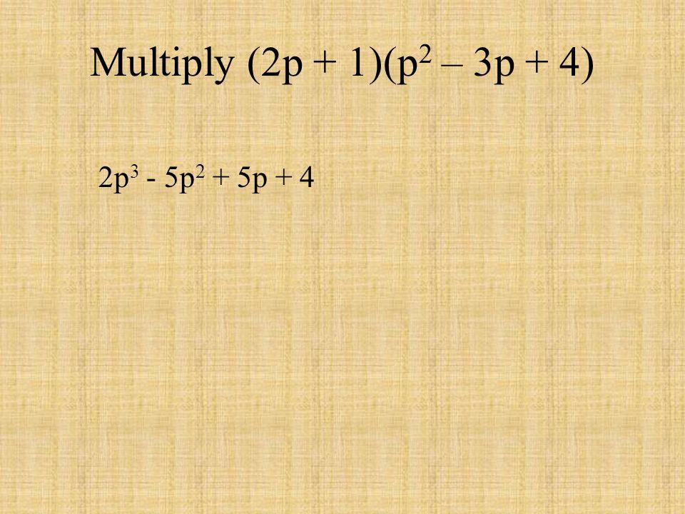 Multiply (2p + 1)(p 2 – 3p + 4) 2p 3 - 5p 2 + 5p + 4