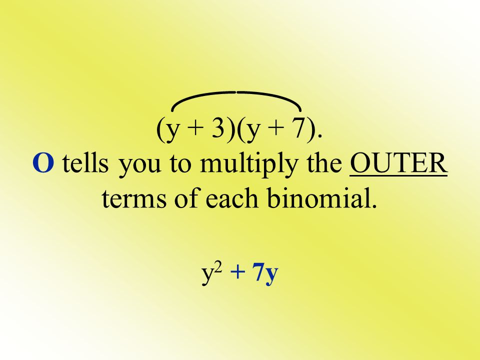 (y + 3)(y + 7). O tells you to multiply the OUTER terms of each binomial. y 2 + 7y