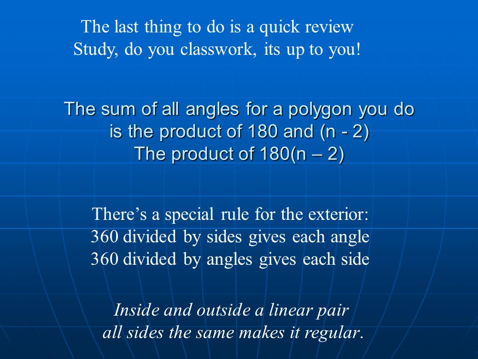 The sum of all angles for a polygon you do is the product of 180 and (n - 2) The product of 180(n – 2) Theres a special rule for the exterior: 360 div