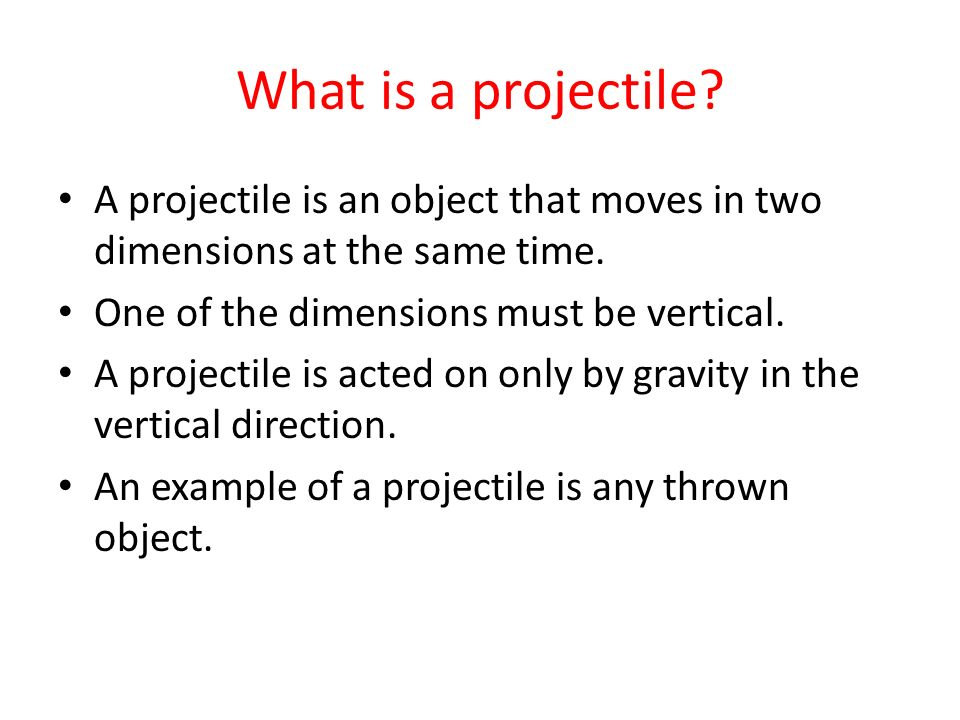 What is a projectile? A projectile is an object that moves in two dimensions at the same time. One of the dimensions must be vertical. A projectile is