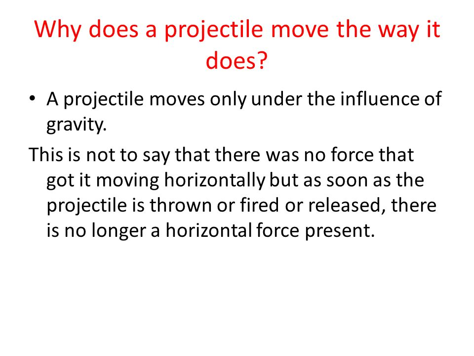 Why does a projectile move the way it does? A projectile moves only under the influence of gravity. This is not to say that there was no force that go