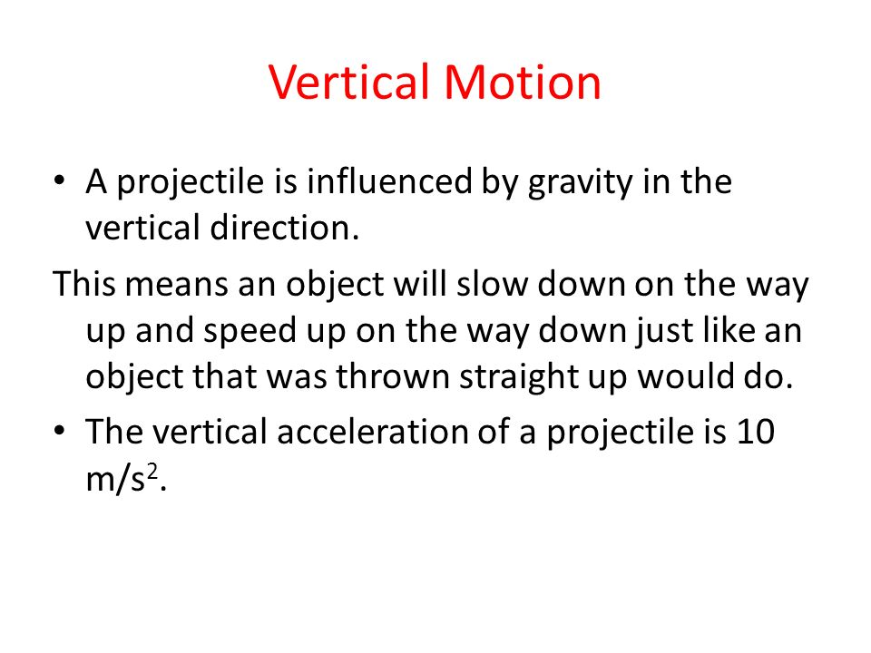 Vertical Motion A projectile is influenced by gravity in the vertical direction. This means an object will slow down on the way up and speed up on the