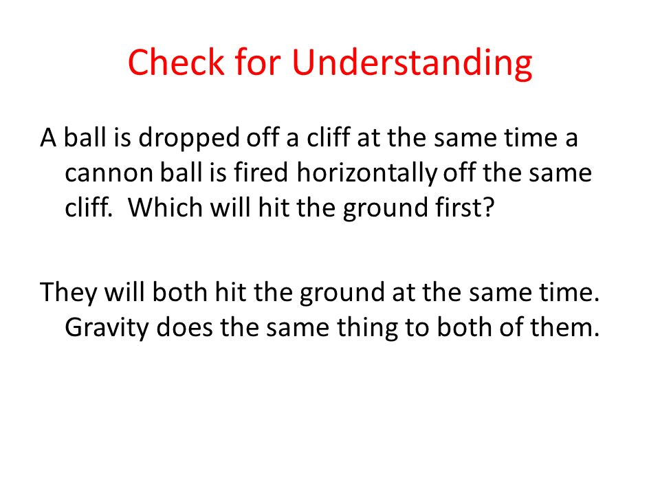 Check for Understanding A ball is dropped off a cliff at the same time a cannon ball is fired horizontally off the same cliff. Which will hit the grou