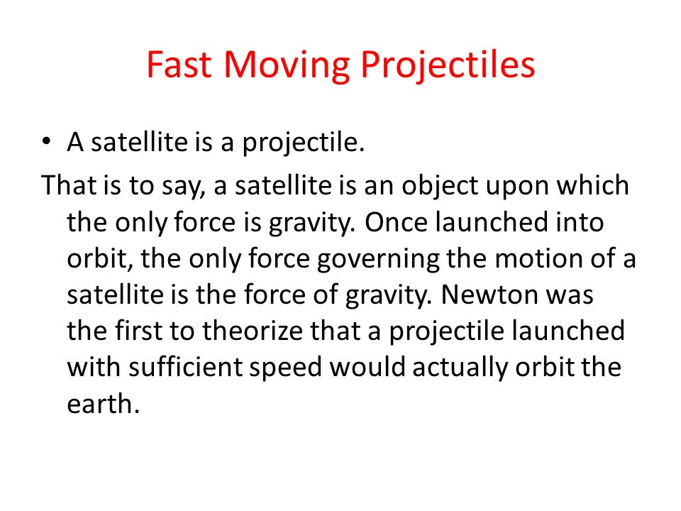 Fast Moving Projectiles A satellite is a projectile. That is to say, a satellite is an object upon which the only force is gravity. Once launched into