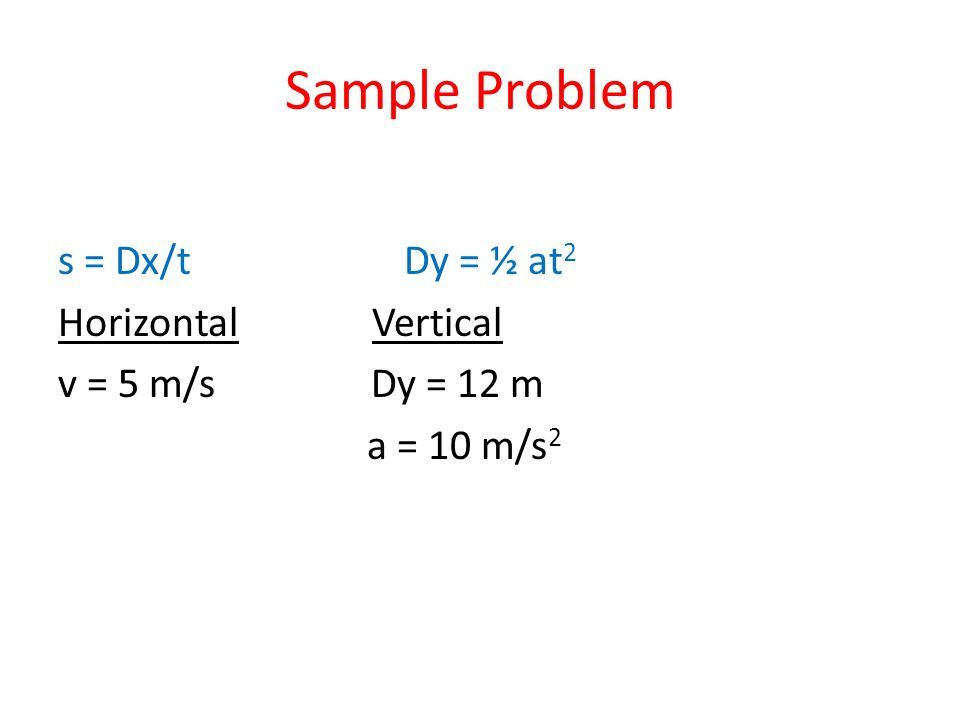 Sample Problem s = Dx/t Dy = ½ at 2 Horizontal Vertical v = 5 m/s Dy = 12 m a = 10 m/s 2
