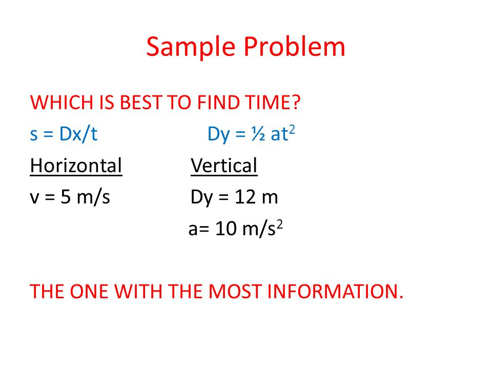 Sample Problem WHICH IS BEST TO FIND TIME? s = Dx/t Dy = ½ at 2 Horizontal Vertical v = 5 m/s Dy = 12 m a= 10 m/s 2 THE ONE WITH THE MOST INFORMATION.