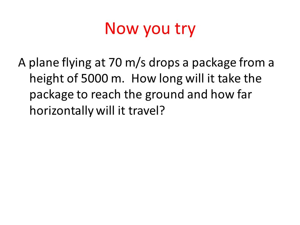 Now you try A plane flying at 70 m/s drops a package from a height of 5000 m. How long will it take the package to reach the ground and how far horizo