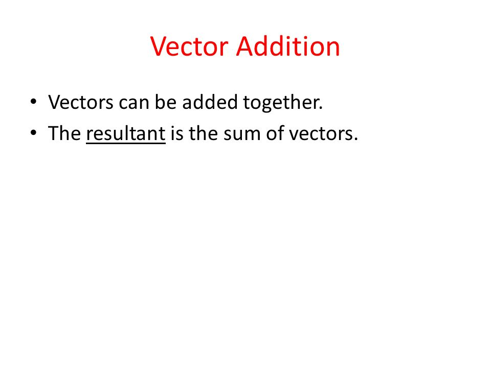 Vector Addition Vectors can be added together. The resultant is the sum of vectors.