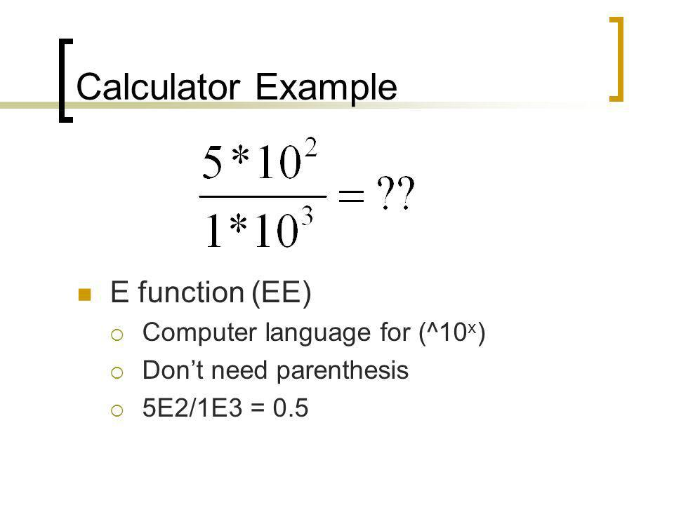 Calculator Example E function (EE) Computer language for (^10 x ) Dont need parenthesis 5E2/1E3 = 0.5