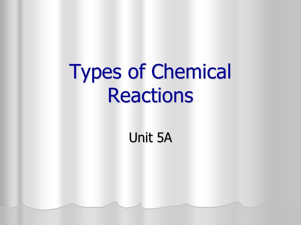 Types of Chemical Reactions Unit 5A
