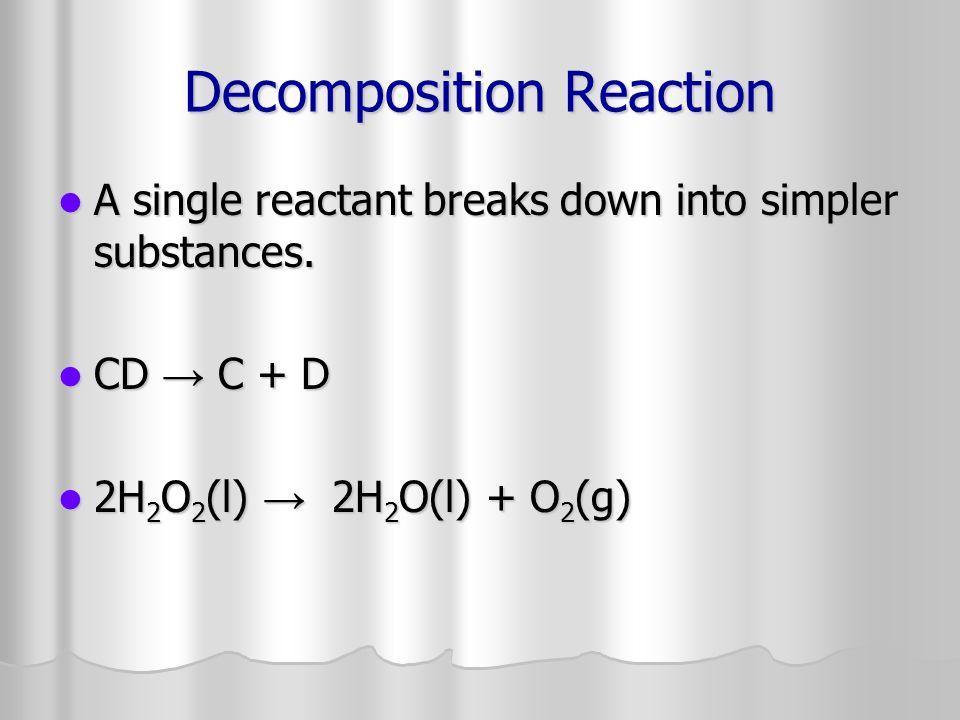 Decomposition Reaction A single reactant breaks down into simpler substances. A single reactant breaks down into simpler substances. CD C + D CD C + D