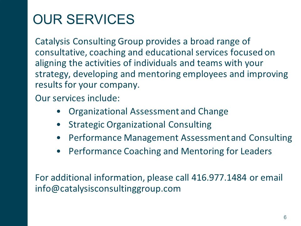 6 OUR SERVICES Catalysis Consulting Group provides a broad range of consultative, coaching and educational services focused on aligning the activities of individuals and teams with your strategy, developing and mentoring employees and improving results for your company.