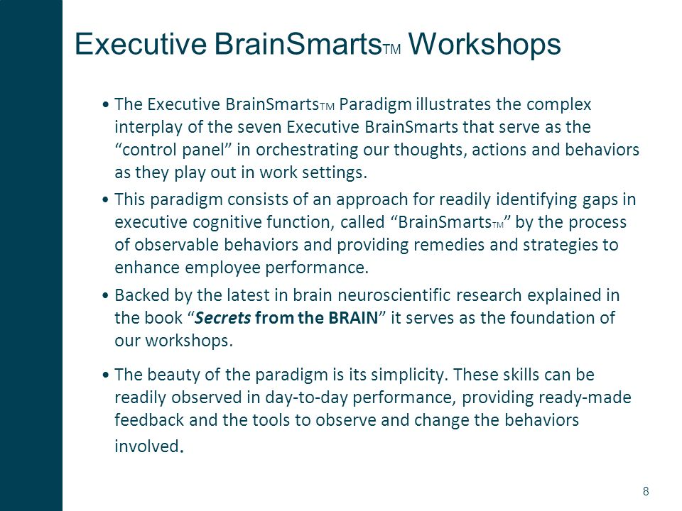 8 Executive BrainSmarts TM Workshops The Executive BrainSmarts TM Paradigm illustrates the complex interplay of the seven Executive BrainSmarts that serve as the control panel in orchestrating our thoughts, actions and behaviors as they play out in work settings.
