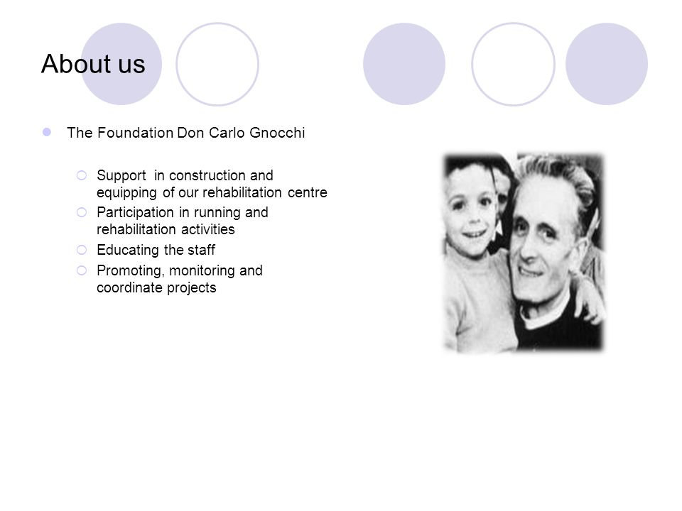 About us The Foundation Don Carlo Gnocchi Support in construction and equipping of our rehabilitation centre Participation in running and rehabilitation activities Educating the staff Promoting, monitoring and coordinate projects
