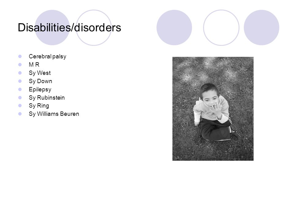 Disabilities/disorders Cerebral palsy M R Sy West Sy Down Epilepsy Sy Rubinstein Sy Ring Sy Williams Beuren