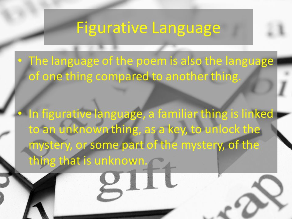 Figurative Language The language of the poem is also the language of one thing compared to another thing. In figurative language, a familiar thing is
