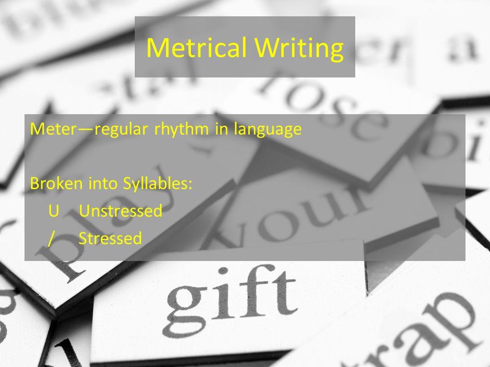 Metrical Writing Meterregular rhythm in language Broken into Syllables: UUnstressed /Stressed