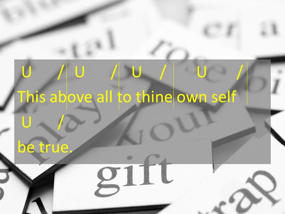 U /U /U/ U / This above all to thine own self U / be true.
