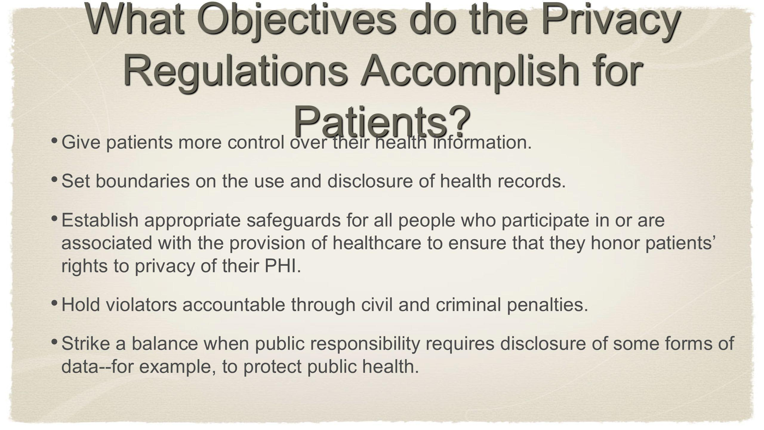 What Objectives do the Privacy Regulations Accomplish for Patients? Give patients more control over their health information. Set boundaries on the us