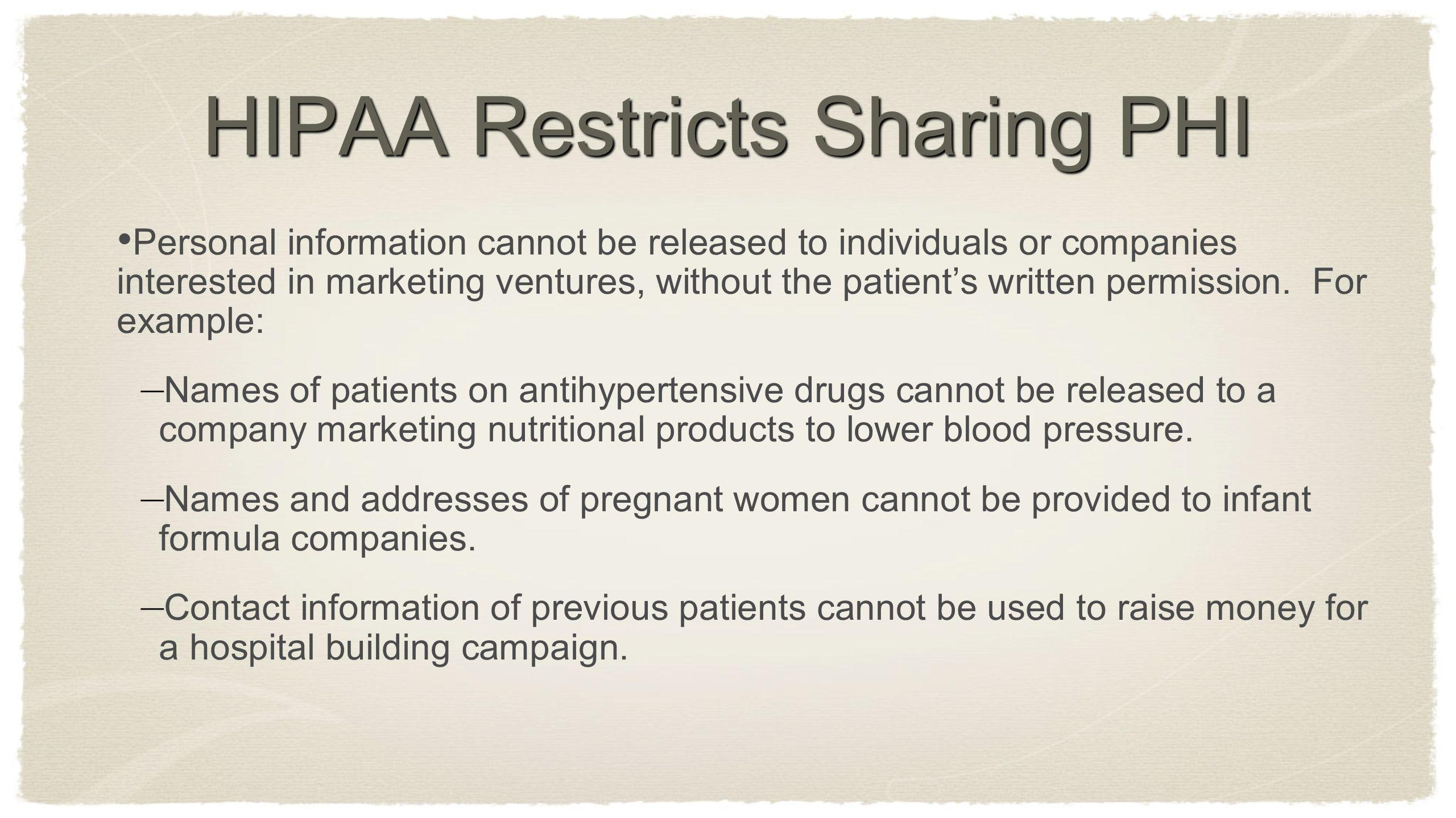 HIPAA Restricts Sharing PHI Personal information cannot be released to individuals or companies interested in marketing ventures, without the patients