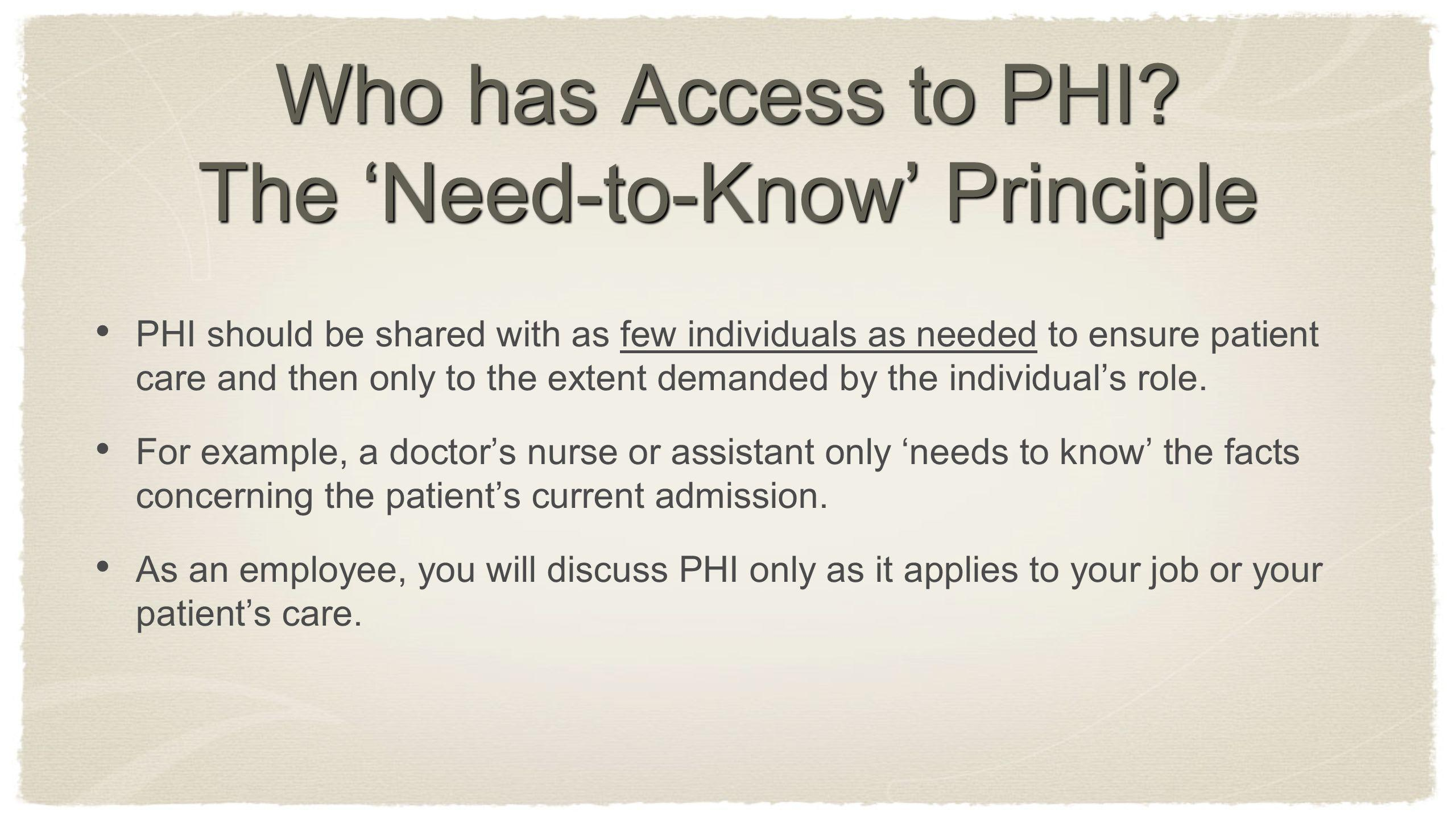 Who has Access to PHI? The Need-to-Know Principle PHI should be shared with as few individuals as needed to ensure patient care and then only to the e